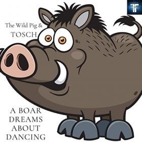 THE WILD PIG & TOSCH - A BOAR DREAMS ABOUT DANCING